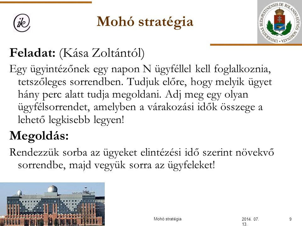 Mohó stratégia 2014. 07. 13. 9 Feladat: (Kása Zoltántól) Egy ügyintézőnek egy napon N ügyféllel kell foglalkoznia, tetszőleges sorrendben. Tudjuk előr