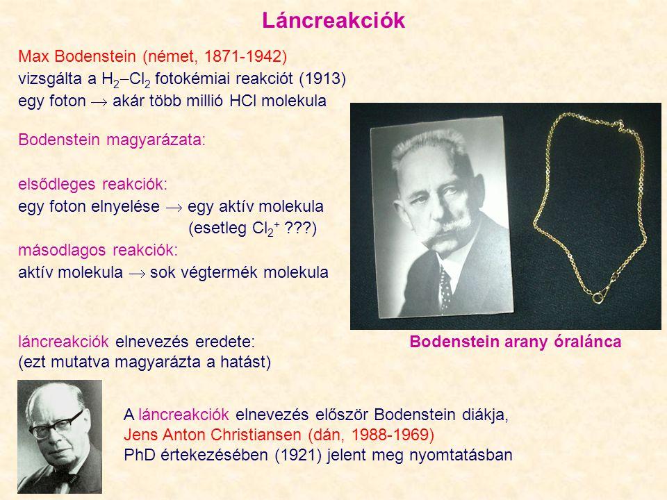 Max Bodenstein (német, 1871-1942) vizsgálta a H 2  Cl 2 fotokémiai reakciót (1913) egy foton  akár több millió HCl molekula A láncreakciók elnevezés először Bodenstein diákja, Jens Anton Christiansen (dán, 1988-1969) PhD értekezésében (1921) jelent meg nyomtatásban láncreakciók elnevezés eredete: Bodenstein arany óralánca (ezt mutatva magyarázta a hatást) Bodenstein magyarázata: elsődleges reakciók: egy foton elnyelése  egy aktív molekula (esetleg Cl 2 + ???) másodlagos reakciók: aktív molekula  sok végtermék molekula Láncreakciók