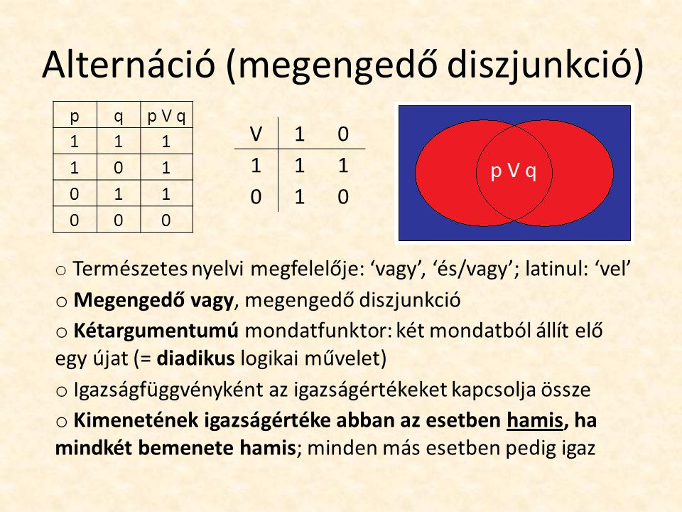 Alternáció (megengedő diszjunkció) pqp V q 111 101 011 000 V10 111 010 o Természetes nyelvi megfelelője: 'vagy', 'és/vagy'; latinul: 'vel' o Megengedő vagy, megengedő diszjunkció o Kétargumentumú mondatfunktor: két mondatból állít elő egy újat (= diadikus logikai művelet) o Igazságfüggvényként az igazságértékeket kapcsolja össze o Kimenetének igazságértéke abban az esetben hamis, ha mindkét bemenete hamis; minden más esetben pedig igaz