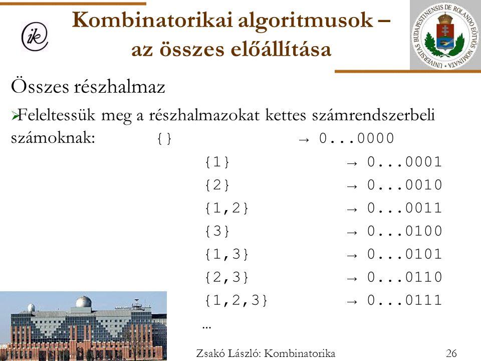 Összes részhalmaz  Feleltessük meg a részhalmazokat kettes számrendszerbeli számoknak: {}→ 0...0000 {1}→ 0...0001 {2}→ 0...0010 {1,2}→ 0...0011 {3}→ 0...0100 {1,3}→ 0...0101 {2,3}→ 0...0110 {1,2,3}→ 0...0111 … Kombinatorikai algoritmusok – az összes előállítása 26Zsakó László: Kombinatorika