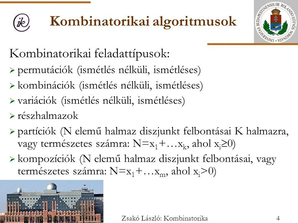 Kombinatorikai algoritmusok Kombinatorikai feladattípusok:  permutációk (ismétlés nélküli, ismétléses)  kombinációk (ismétlés nélküli, ismétléses)  variációk (ismétlés nélküli, ismétléses)  részhalmazok  partíciók (N elemű halmaz diszjunkt felbontásai K halmazra, vagy természetes számra: N=x 1 +…x k, ahol x i  0)  kompozíciók (N elemű halmaz diszjunkt felbontásai, vagy természetes számra: N=x 1 +…x m, ahol x i >0) 4Zsakó László: Kombinatorika
