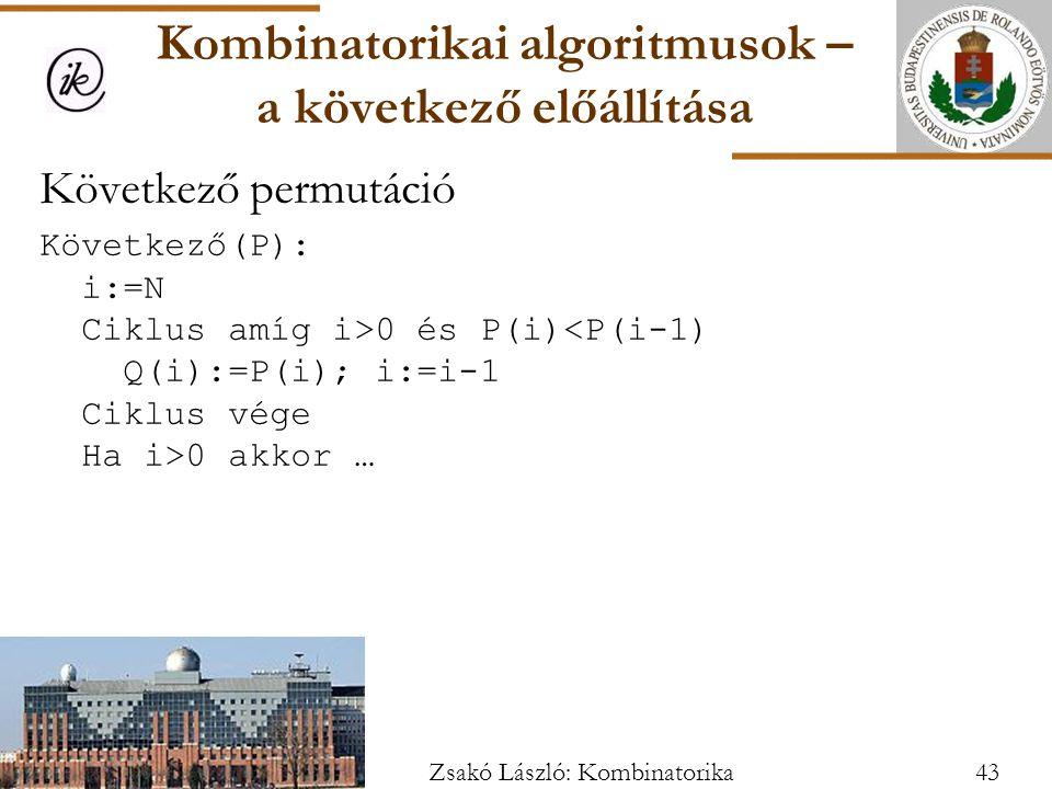 Következő permutáció Következő(P): i:=N Ciklus amíg i>0 és P(i) 0 akkor … Kombinatorikai algoritmusok – a következő előállítása 43Zsakó László: Kombinatorika