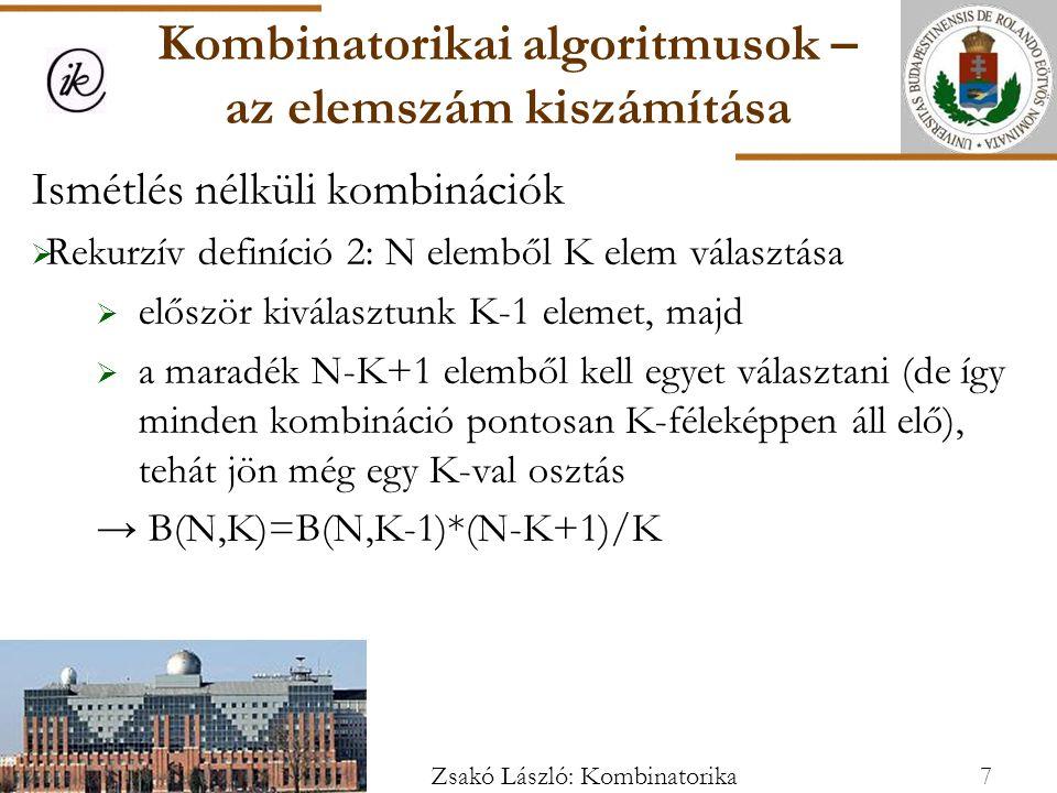 Ismétlés nélküli kombinációk  Rekurzív definíció 2: N elemből K elem választása  először kiválasztunk K-1 elemet, majd  a maradék N-K+1 elemből kell egyet választani (de így minden kombináció pontosan K-féleképpen áll elő), tehát jön még egy K-val osztás → B(N,K)=B(N,K-1)*(N-K+1)/K Kombinatorikai algoritmusok – az elemszám kiszámítása 7Zsakó László: Kombinatorika