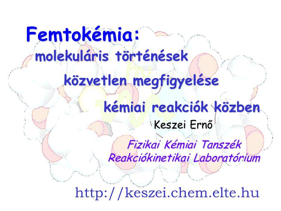 címFemtokémia: Fizikai Kémiai Tanszék Reakciókinetikai Laboratórium Keszei Ernő molekuláris történések kémiai reakciók közben http://keszei.chem.elte.hu közvetlen megfigyelése