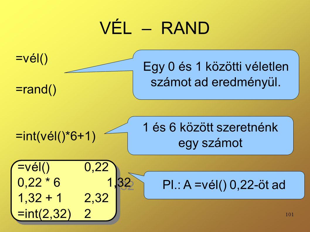 101 VÉL – RAND =vél() =rand() =int(vél()*6+1) Egy 0 és 1 közötti véletlen számot ad eredményül. 1 és 6 között szeretnénk egy számot =vél() 0,22 0,22 *