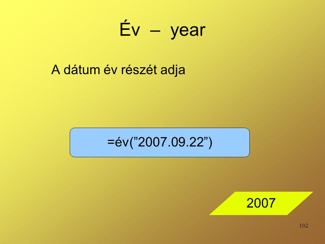 "102 Év – year A dátum év részét adja =év(""2007.09.22"") 2007"