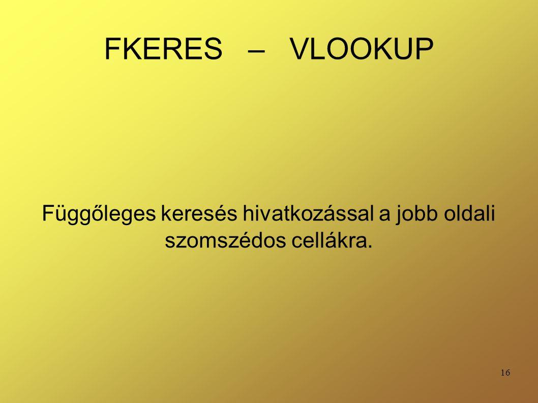 16 FKERES – VLOOKUP Függőleges keresés hivatkozással a jobb oldali szomszédos cellákra.
