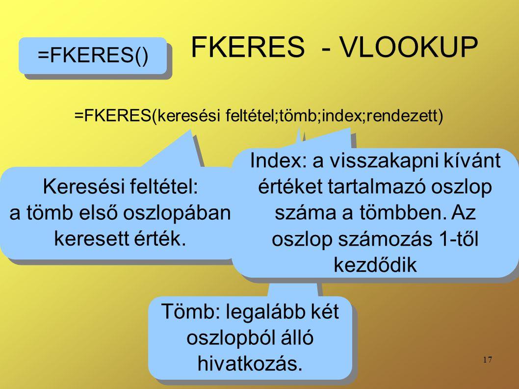 17 FKERES - VLOOKUP =FKERES(keresési feltétel;tömb;index;rendezett) =FKERES() Keresési feltétel: a tömb első oszlopában keresett érték. Keresési felté