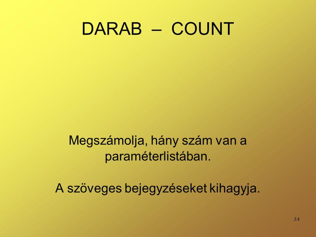 34 DARAB – COUNT Megszámolja, hány szám van a paraméterlistában. A szöveges bejegyzéseket kihagyja.