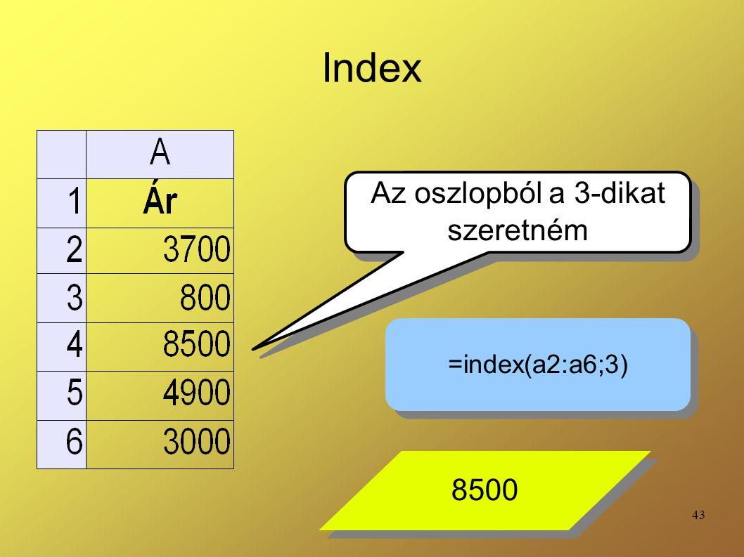 43 Index Az oszlopból a 3-dikat szeretném Az oszlopból a 3-dikat szeretném =index(a2:a6;3) 8500