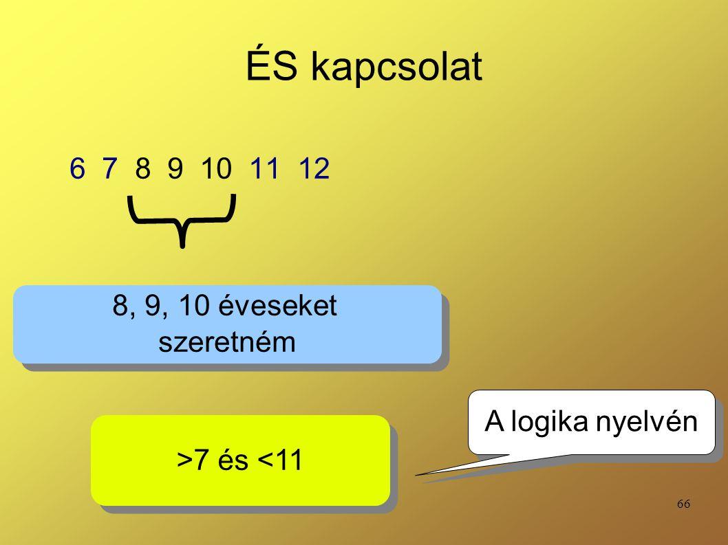66 ÉS kapcsolat 6 7 8 9 10 11 12 8, 9, 10 éveseket szeretném 8, 9, 10 éveseket szeretném >7 és <11 A logika nyelvén