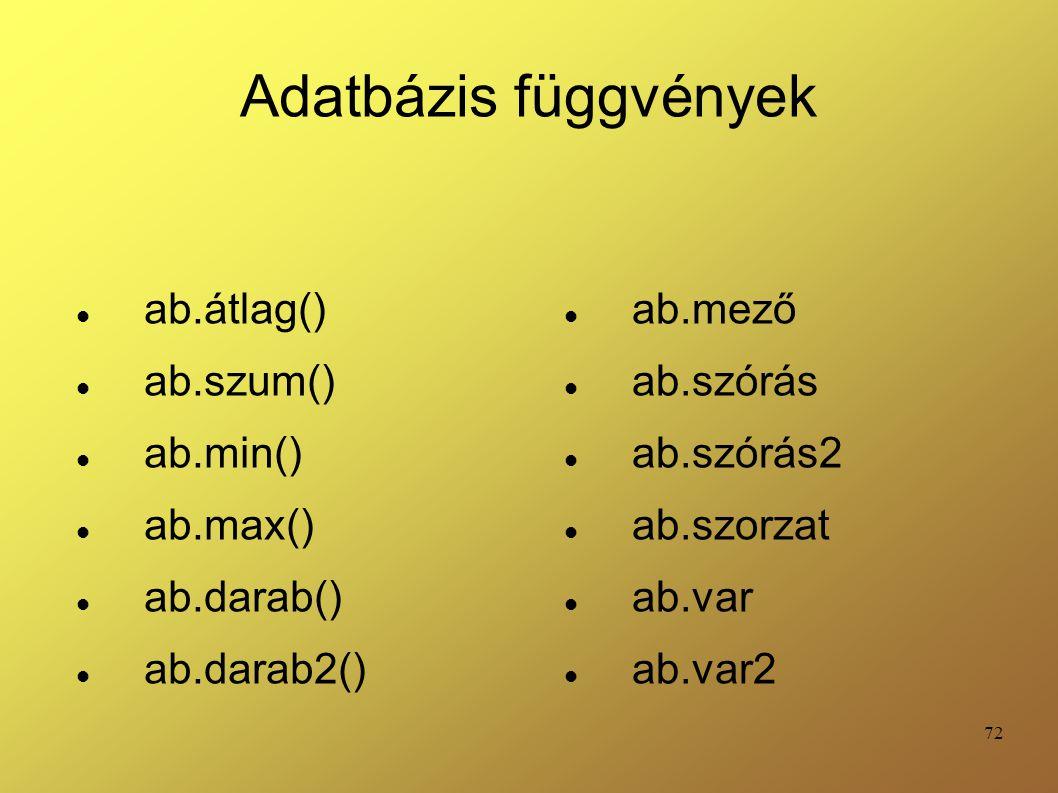 72 Adatbázis függvények ab.átlag() ab.szum() ab.min() ab.max() ab.darab() ab.darab2() ab.mező ab.szórás ab.szórás2 ab.szorzat ab.var ab.var2