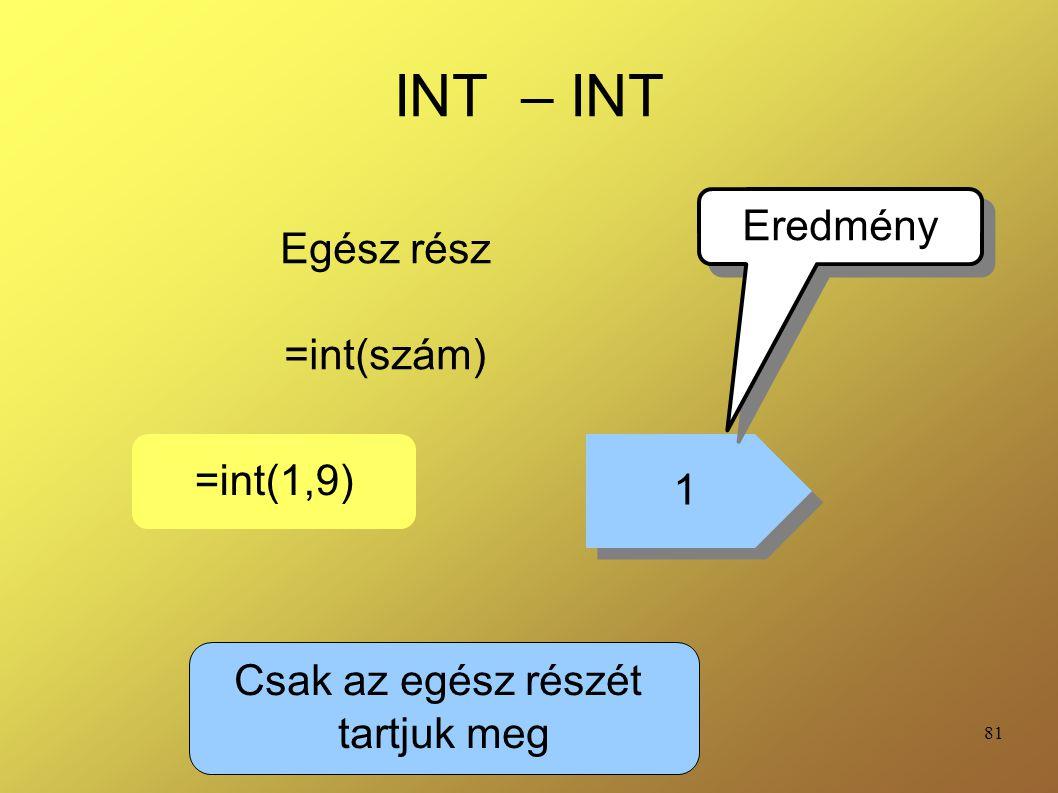 81 INT – INT Egész rész =int(szám) =int(1,9) 1 1 Eredmény Csak az egész részét tartjuk meg