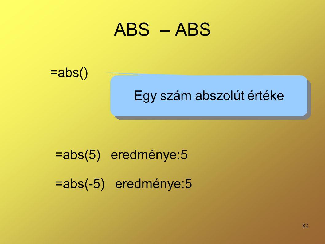 82 ABS – ABS =abs() Egy szám abszolút értéke =abs(5) eredménye:5 =abs(-5) eredménye:5
