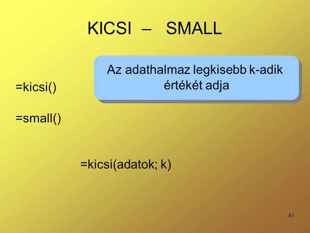 83 KICSI – SMALL =kicsi() =small() Az adathalmaz legkisebb k-adik értékét adja Az adathalmaz legkisebb k-adik értékét adja =kicsi(adatok; k)