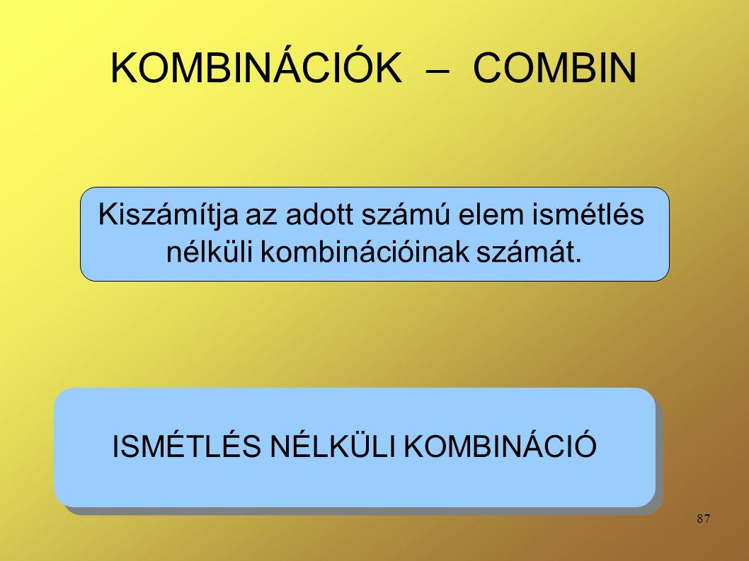 87 KOMBINÁCIÓK – COMBIN Kiszámítja az adott számú elem ismétlés nélküli kombinációinak számát. ISMÉTLÉS NÉLKÜLI KOMBINÁCIÓ