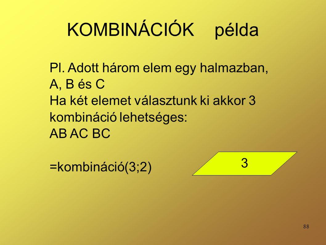 88 KOMBINÁCIÓK példa =kombináció(3;2) Pl. Adott három elem egy halmazban, A, B és C Ha két elemet választunk ki akkor 3 kombináció lehetséges: AB AC B