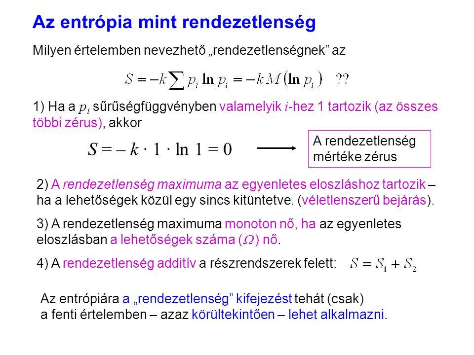 """Az entrópia mint rendezetlenség 3 A rendezetlenség mértéke zérus Milyen értelemben nevezhető """"rendezetlenségnek az 1) Ha a p i sűrűségfüggvényben valamelyik i -hez 1 tartozik (az összes többi zérus), akkor 2) A rendezetlenség maximuma az egyenletes eloszláshoz tartozik – ha a lehetőségek közül egy sincs kitüntetve."""