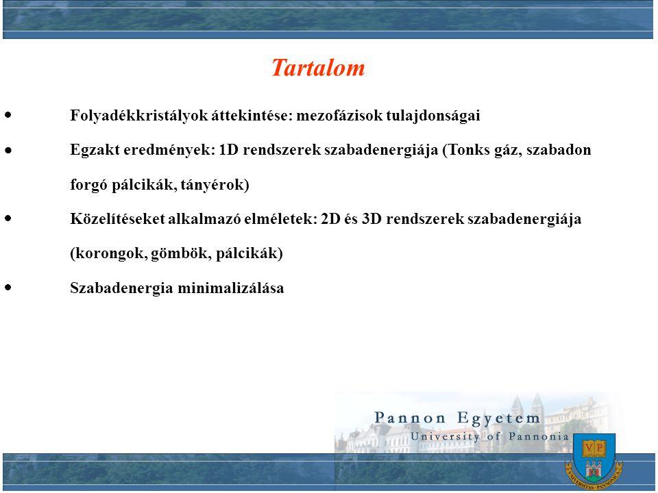 Tartalom  Folyadékkristályok áttekintése: mezofázisok tulajdonságai  Egzakt eredmények: 1D rendszerek szabadenergiája (Tonks gáz, szabadon forgó pálcikák, tányérok)  Közelítéseket alkalmazó elméletek: 2D és 3D rendszerek szabadenergiája (korongok, gömbök, pálcikák)  Szabadenergia minimalizálása
