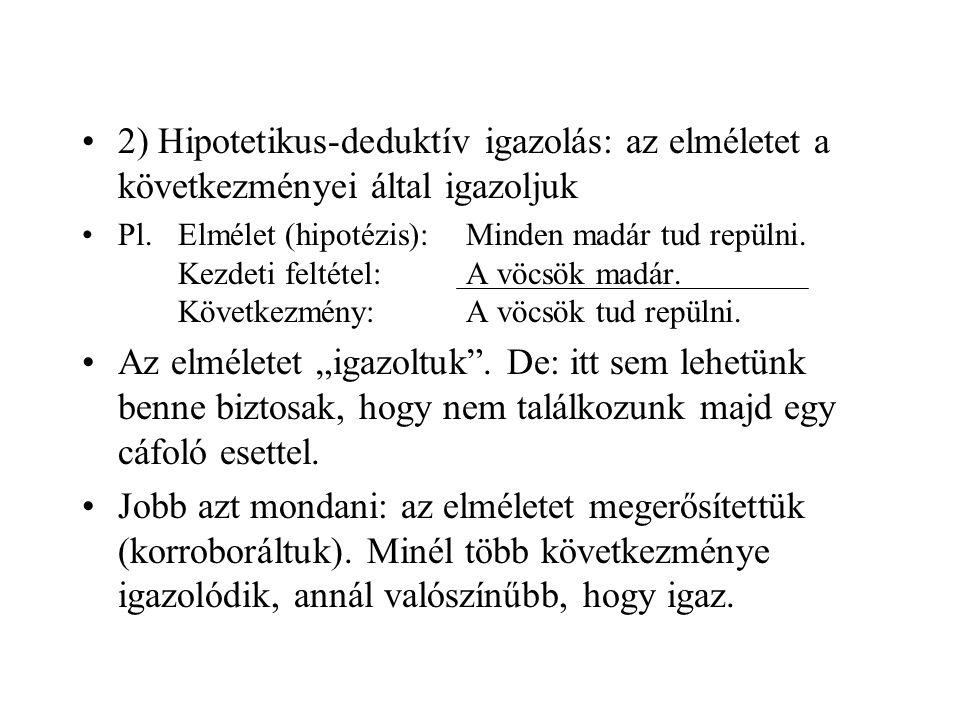 2) Hipotetikus-deduktív igazolás: az elméletet a következményei által igazoljuk Pl.Elmélet (hipotézis):Minden madár tud repülni. Kezdeti feltétel:A vö