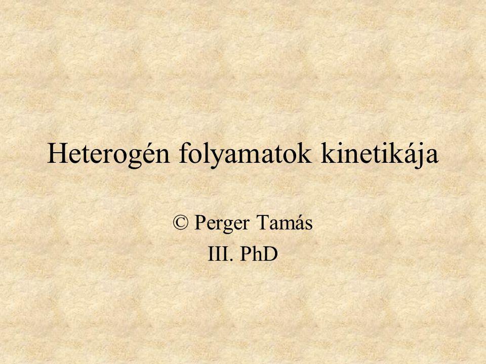 Heterogén folyamatok kinetikája © Perger Tamás III. PhD