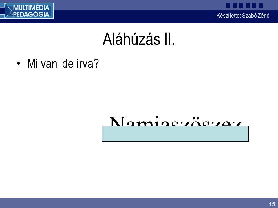 Készítette: Szabó Zénó 15 Aláhúzás II. Mi van ide írva? Namiaszöszez