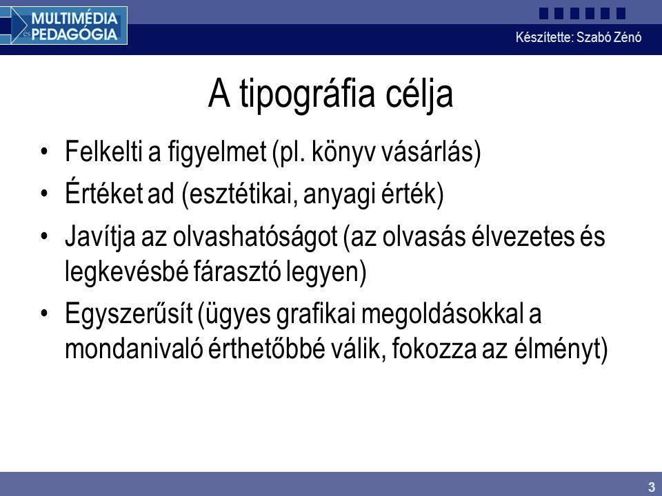 Készítette: Szabó Zénó 3 A tipográfia célja Felkelti a figyelmet (pl. könyv vásárlás) Értéket ad (esztétikai, anyagi érték) Javítja az olvashatóságot