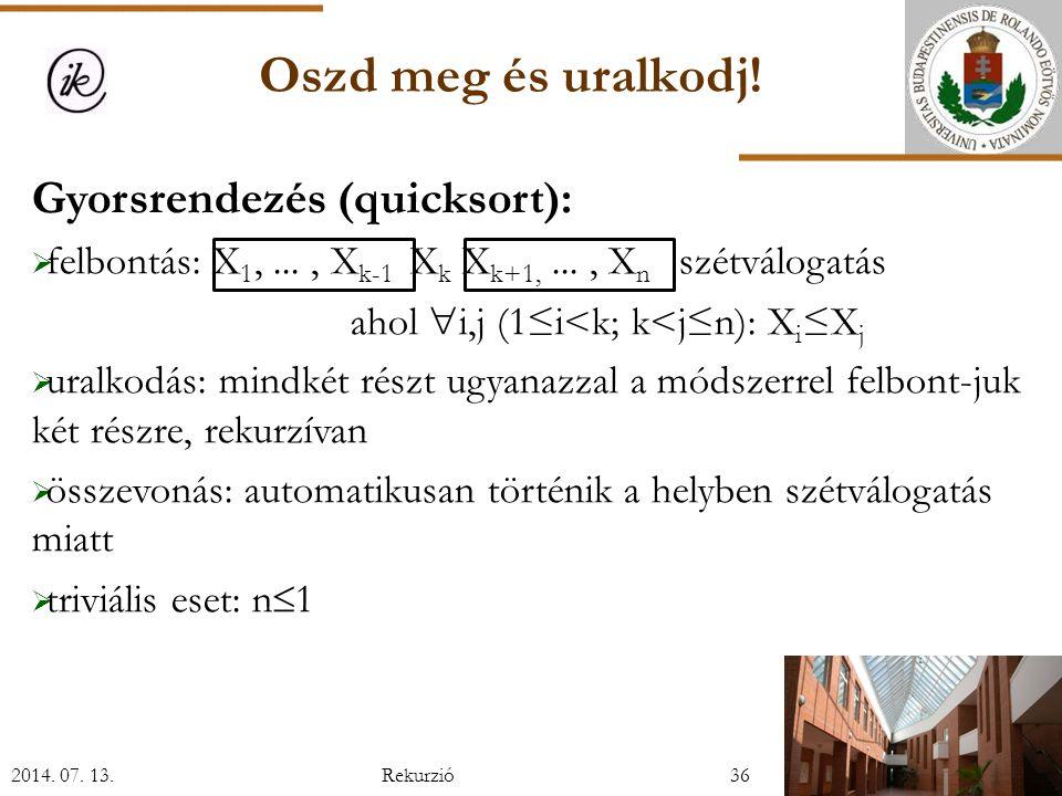 Gyorsrendezés (quicksort):  felbontás: X 1,..., X k-1 X k X k+1,..., X n szétválogatás ahol  i,j (1≤i<k; k<j≤n): X i ≤X j  uralkodás: mindkét részt ugyanazzal a módszerrel felbont-juk két részre, rekurzívan  összevonás: automatikusan történik a helyben szétválogatás miatt  triviális eset: n  1 2014.