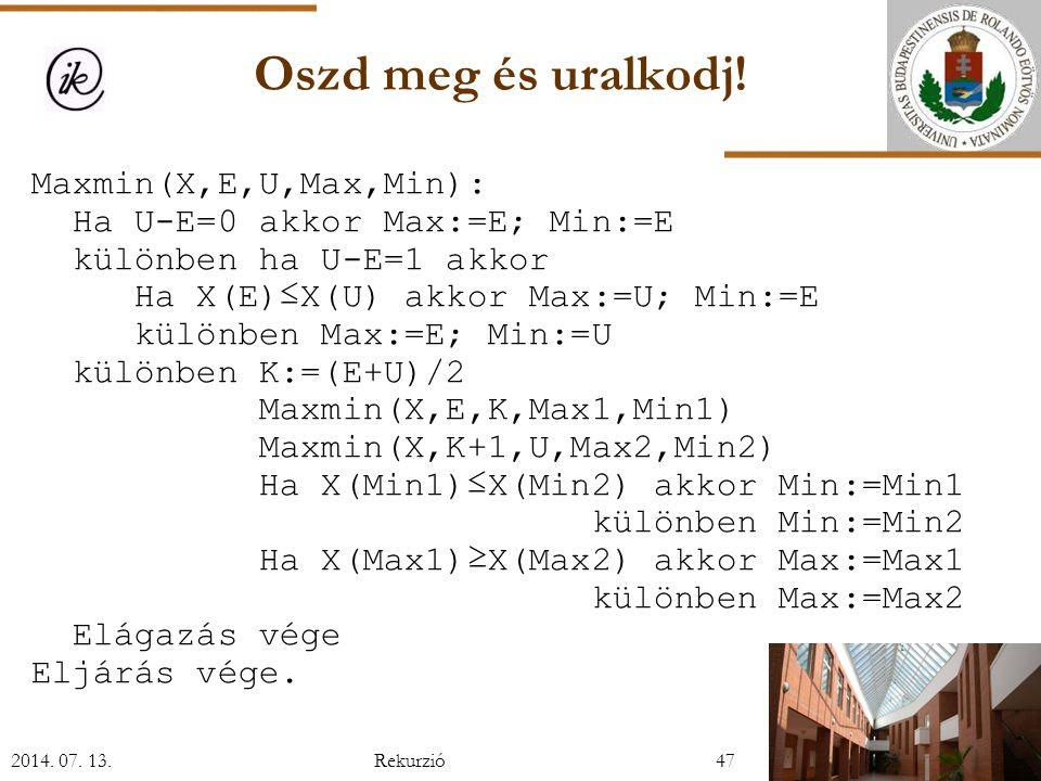 Maxmin(X,E,U,Max,Min): Ha U-E=0 akkor Max:=E; Min:=E különben ha U-E=1 akkor Ha X(E)≤X(U) akkor Max:=U; Min:=E különben Max:=E; Min:=U különben K:=(E+U)/2 Maxmin(X,E,K,Max1,Min1) Maxmin(X,K+1,U,Max2,Min2) Ha X(Min1)≤X(Min2) akkor Min:=Min1 különben Min:=Min2 Ha X(Max1)≥X(Max2) akkor Max:=Max1 különben Max:=Max2 Elágazás vége Eljárás vége.