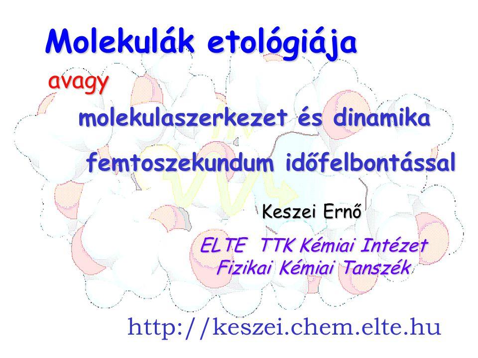 cím Molekulák etológiája ELTE TTK Kémiai Intézet Fizikai Kémiai Tanszék Keszei Ernő avagy molekulaszerkezet és dinamika femtoszekundum időfelbontással