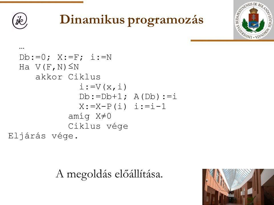 Dinamikus programozás A megoldás előállítása. … Db:=0; X:=F; i:=N Ha V(F,N)≤N akkor Ciklus i:=V(x,i) Db:=Db+1; A(Db):=i X:=X-P(i) i:=i-1 amíg X≠0 Cikl