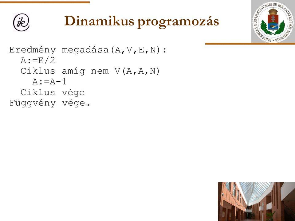 Dinamikus programozás Eredmény megadása(A,V,E,N): A:=E/2 Ciklus amíg nem V(A,A,N) A:=A-1 Ciklus vége Függvény vége.