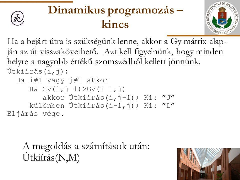 Dinamikus programozás – kincs A megoldás a számítások után: Útkiírás(N,M) Ha a bejárt útra is szükségünk lenne, akkor a Gy mátrix alap- ján az út viss