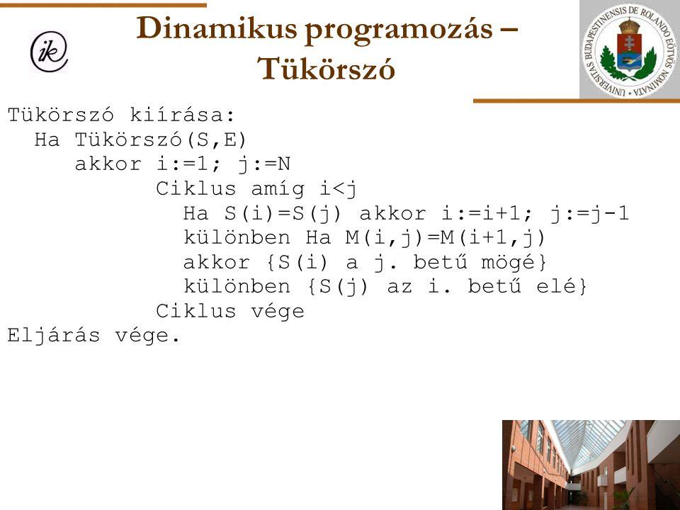 Dinamikus programozás – Tükörszó Tükörszó kiírása: Ha Tükörszó(S,E) akkor i:=1; j:=N Ciklus amíg i<j Ha S(i)=S(j) akkor i:=i+1; j:=j-1 különben Ha M(i
