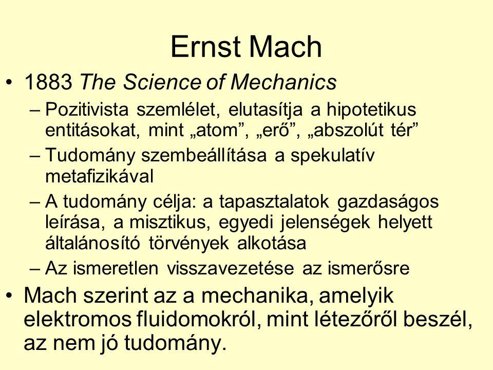 """Ernst Mach 1883 The Science of Mechanics –Pozitivista szemlélet, elutasítja a hipotetikus entitásokat, mint """"atom , """"erő , """"abszolút tér –Tudomány szembeállítása a spekulatív metafizikával –A tudomány célja: a tapasztalatok gazdaságos leírása, a misztikus, egyedi jelenségek helyett általánosító törvények alkotása –Az ismeretlen visszavezetése az ismerősre Mach szerint az a mechanika, amelyik elektromos fluidomokról, mint létezőről beszél, az nem jó tudomány."""