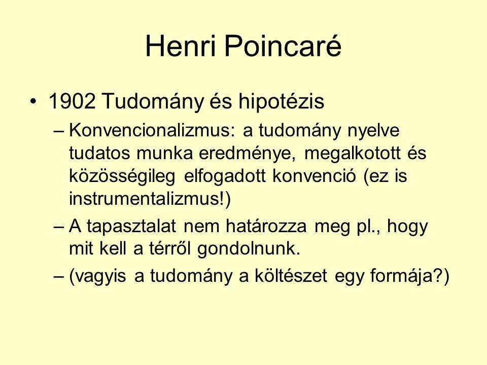 Henri Poincaré 1902 Tudomány és hipotézis –Konvencionalizmus: a tudomány nyelve tudatos munka eredménye, megalkotott és közösségileg elfogadott konvenció (ez is instrumentalizmus!) –A tapasztalat nem határozza meg pl., hogy mit kell a térről gondolnunk.