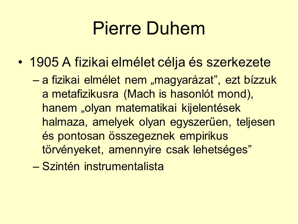 """Pierre Duhem 1905 A fizikai elmélet célja és szerkezete –a fizikai elmélet nem """"magyarázat , ezt bízzuk a metafizikusra (Mach is hasonlót mond), hanem """"olyan matematikai kijelentések halmaza, amelyek olyan egyszerűen, teljesen és pontosan összegeznek empirikus törvényeket, amennyire csak lehetséges –Szintén instrumentalista"""