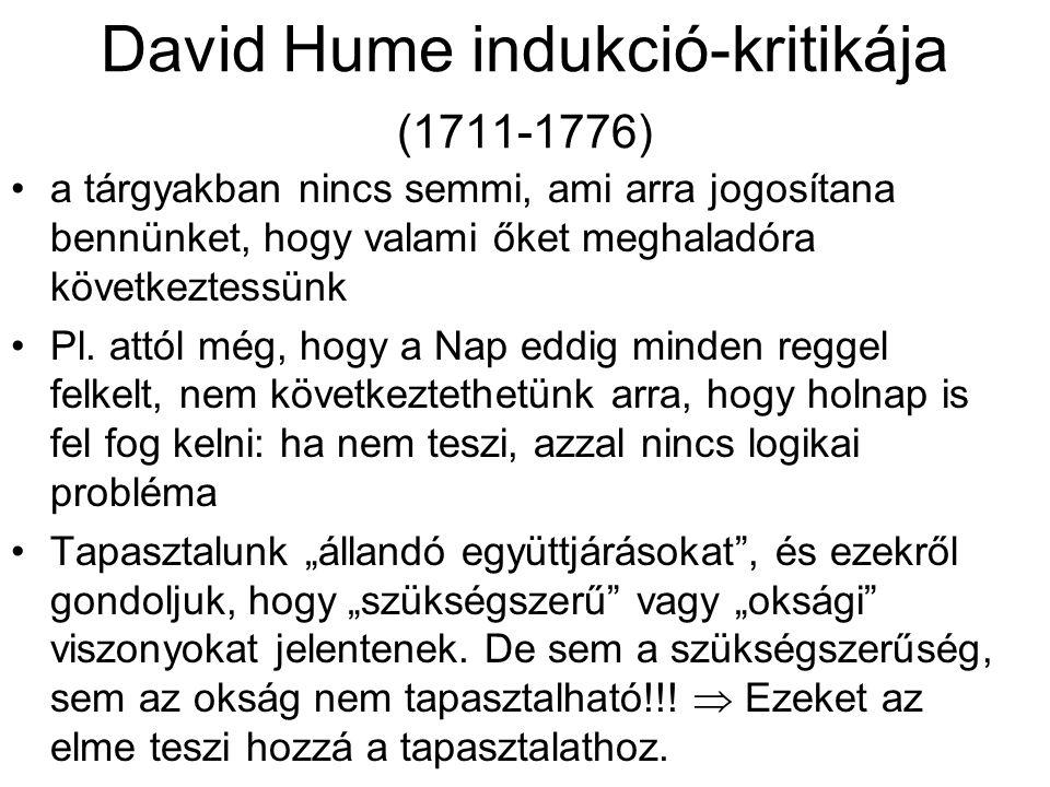 David Hume indukció-kritikája (1711-1776) a tárgyakban nincs semmi, ami arra jogosítana bennünket, hogy valami őket meghaladóra következtessünk Pl. at