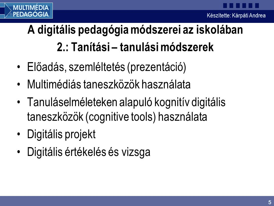 Készítette: Kárpáti Andrea 5 A digitális pedagógia módszerei az iskolában 2.: Tanítási – tanulási módszerek Előadás, szemléltetés (prezentáció) Multim