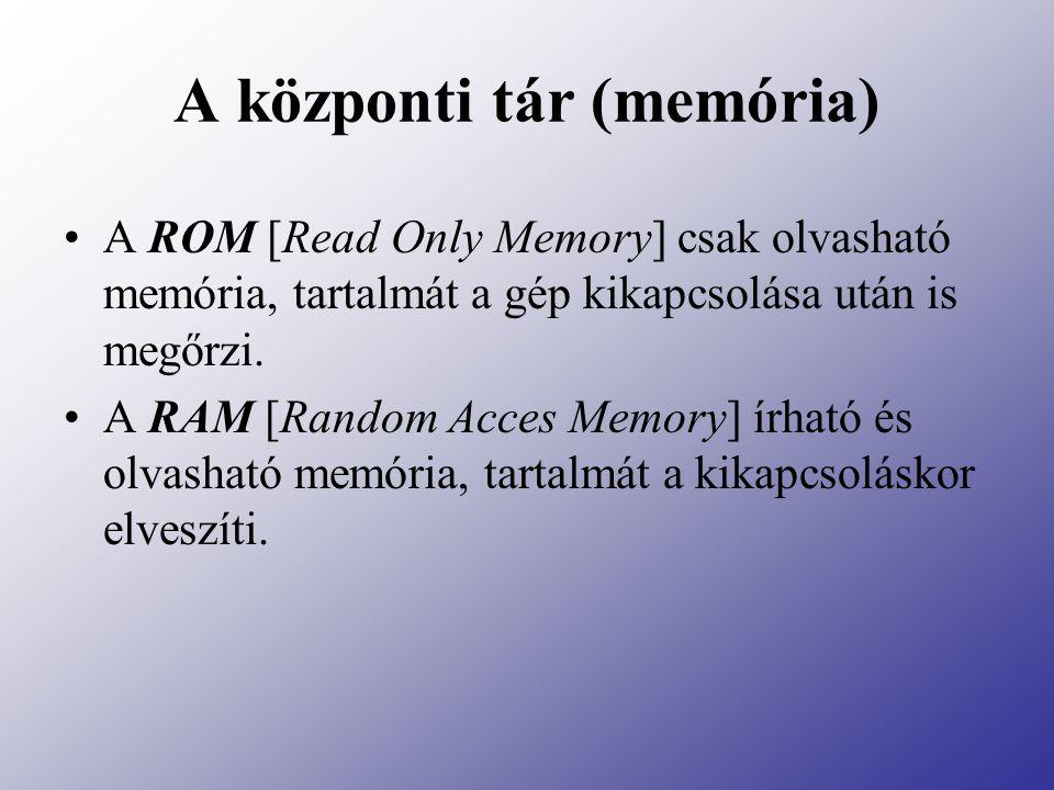 A központi tár (memória) A ROM [Read Only Memory] csak olvasható memória, tartalmát a gép kikapcsolása után is megőrzi. A RAM [Random Acces Memory] ír