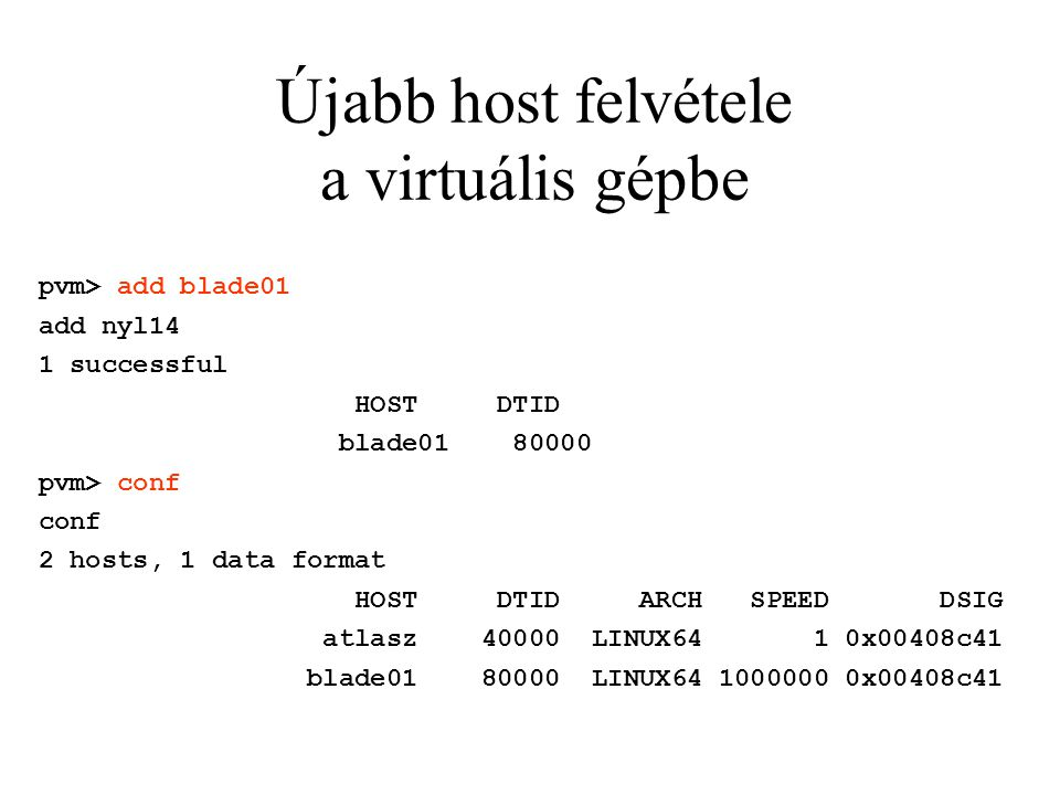 Újabb host felvétele a virtuális gépbe pvm> add blade01 add nyl14 1 successful HOST DTID blade01 80000 pvm> conf conf 2 hosts, 1 data format HOST DTID ARCH SPEED DSIG atlasz 40000 LINUX64 1 0x00408c41 blade01 80000 LINUX64 1000000 0x00408c41