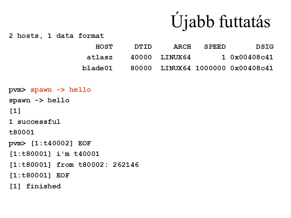 Újabb futtatás 2 hosts, 1 data format HOST DTID ARCH SPEED DSIG atlasz 40000 LINUX64 1 0x00408c41 blade01 80000 LINUX64 1000000 0x00408c41 pvm> spawn