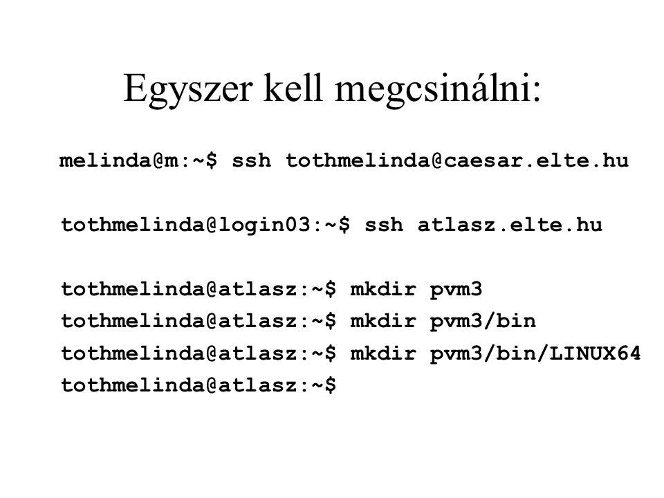 Egyszer kell megcsinálni: melinda@m:~$ ssh tothmelinda@caesar.elte.hu tothmelinda@login03:~$ ssh atlasz.elte.hu tothmelinda@atlasz:~$ mkdir pvm3 tothmelinda@atlasz:~$ mkdir pvm3/bin tothmelinda@atlasz:~$ mkdir pvm3/bin/LINUX64 tothmelinda@atlasz:~$