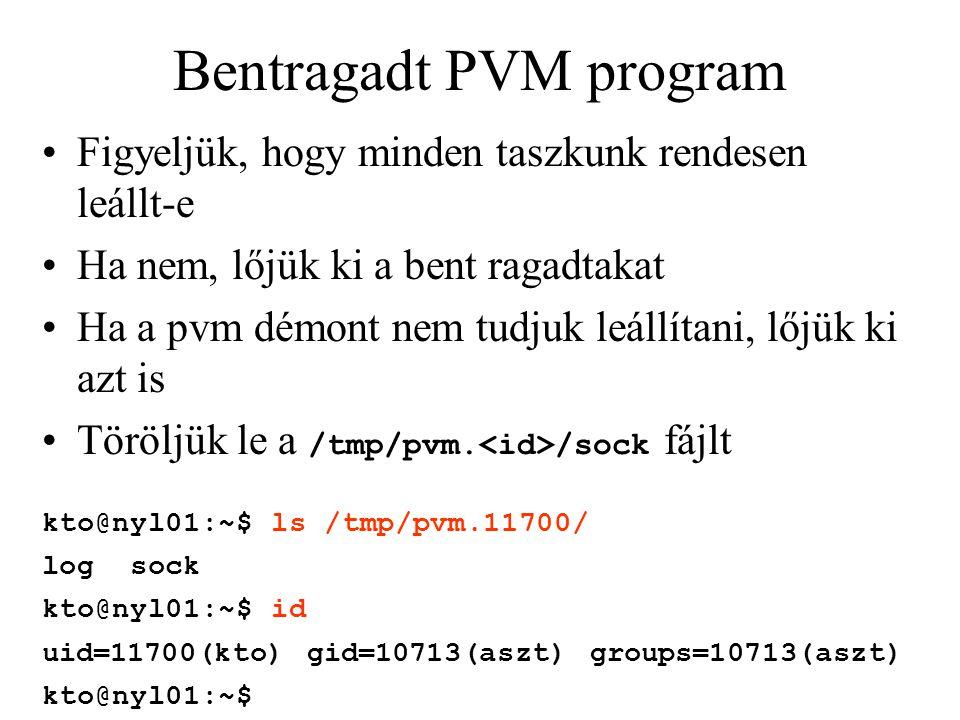 Bentragadt PVM program Figyeljük, hogy minden taszkunk rendesen leállt-e Ha nem, lőjük ki a bent ragadtakat Ha a pvm démont nem tudjuk leállítani, lőjük ki azt is Töröljük le a /tmp/pvm.