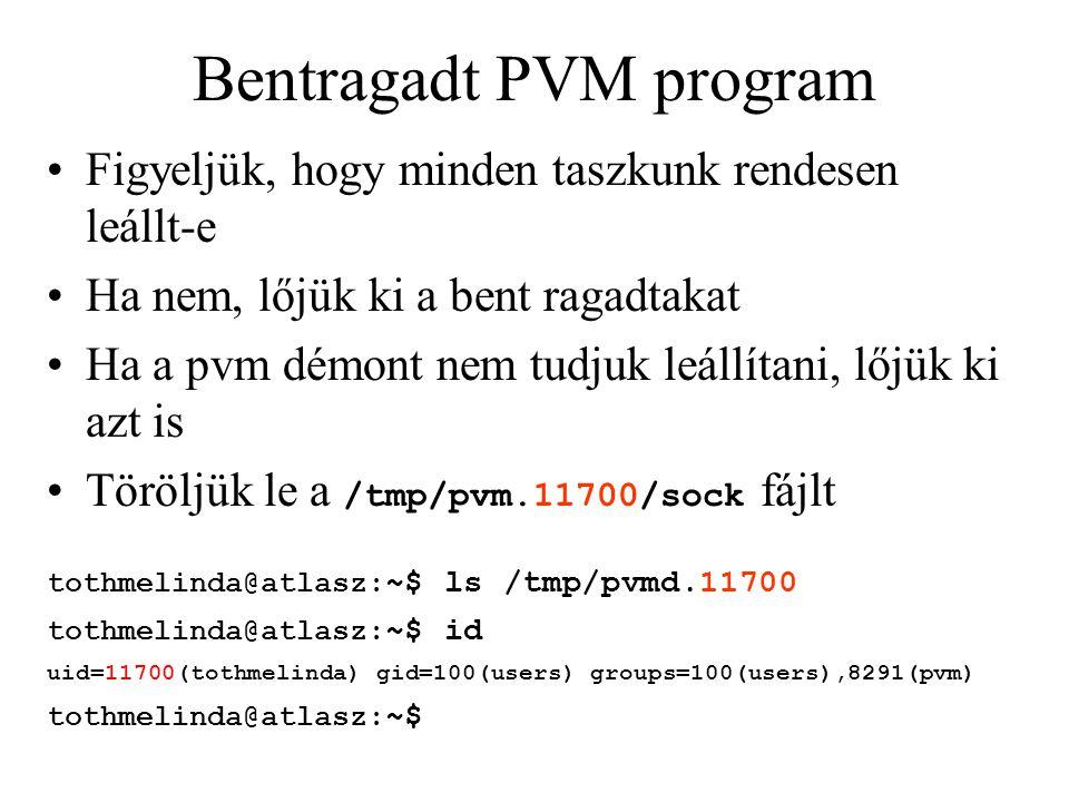 Bentragadt PVM program Figyeljük, hogy minden taszkunk rendesen leállt-e Ha nem, lőjük ki a bent ragadtakat Ha a pvm démont nem tudjuk leállítani, lőjük ki azt is Töröljük le a /tmp/pvm.11700/sock fájlt tothmelinda@atlasz: ~$ ls /tmp/pvmd.11700 tothmelinda@atlasz: ~$ id uid=11700(tothmelinda) gid=100(users) groups=100(users),8291(pvm) tothmelinda@atlasz: ~$