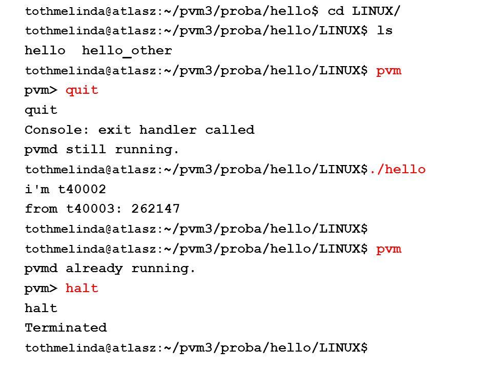 tothmelinda@atlasz: ~/pvm3/proba/hello$ cd LINUX/ tothmelinda@atlasz: ~/pvm3/proba/hello/LINUX$ ls hello hello_other tothmelinda@atlasz: ~/pvm3/proba/hello/LINUX$ pvm pvm> quit quit Console: exit handler called pvmd still running.