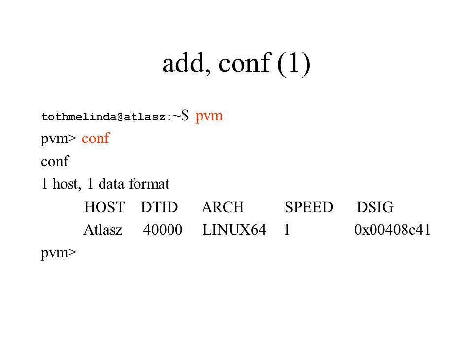 add, conf (1) tothmelinda@atlasz: ~$ pvm pvm> conf conf 1 host, 1 data format HOST DTID ARCH SPEED DSIG Atlasz 40000 LINUX64 1 0x00408c41 pvm>