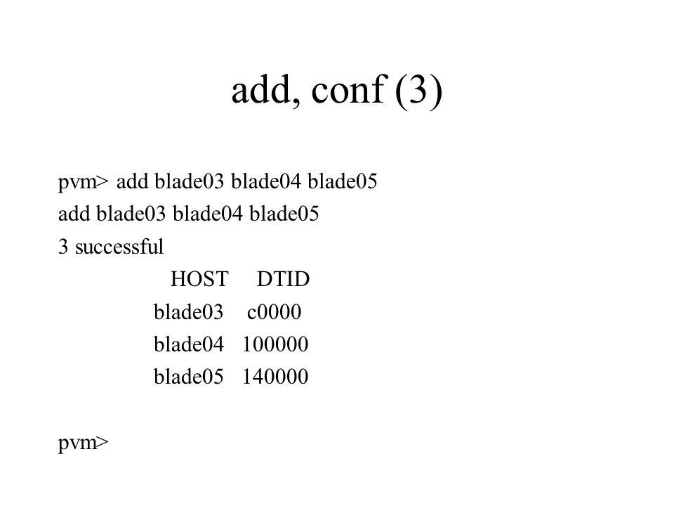 add, conf (3) pvm> add blade03 blade04 blade05 add blade03 blade04 blade05 3 successful HOST DTID blade03 c0000 blade04 100000 blade05 140000 pvm>
