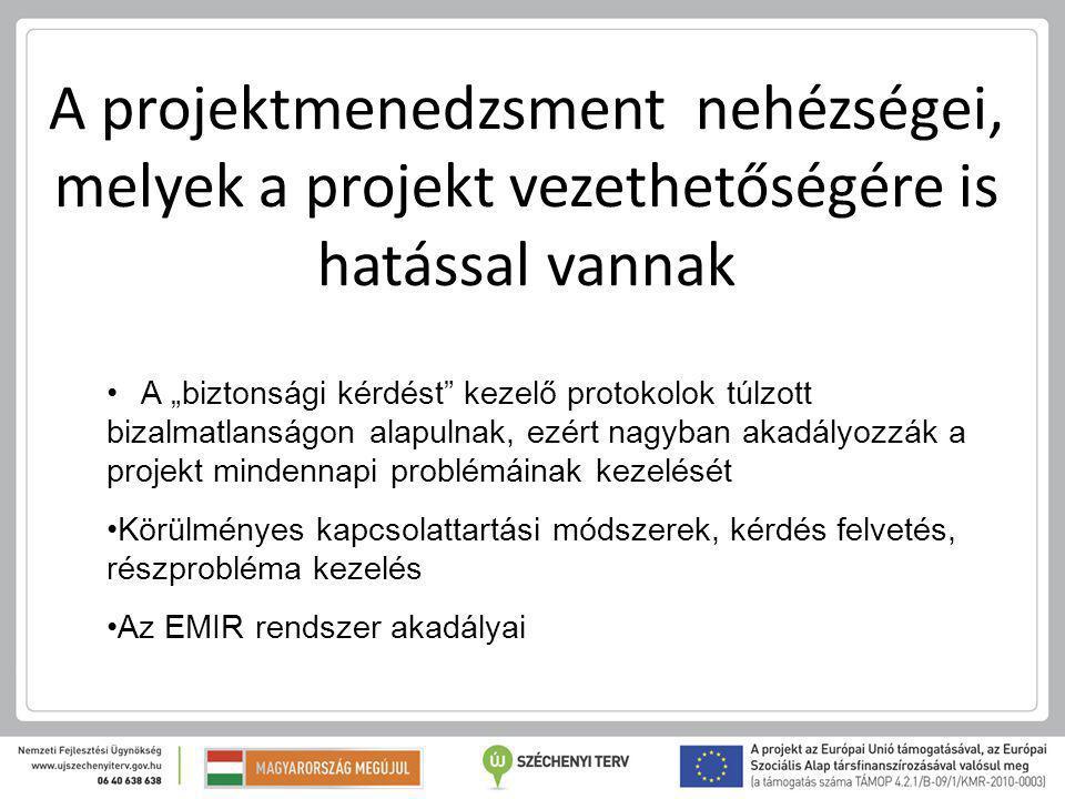 """A projektmenedzsment nehézségei, melyek a projekt vezethetőségére is hatással vannak A """"biztonsági kérdést kezelő protokolok túlzott bizalmatlanságon alapulnak, ezért nagyban akadályozzák a projekt mindennapi problémáinak kezelését Körülményes kapcsolattartási módszerek, kérdés felvetés, részprobléma kezelés Az EMIR rendszer akadályai"""