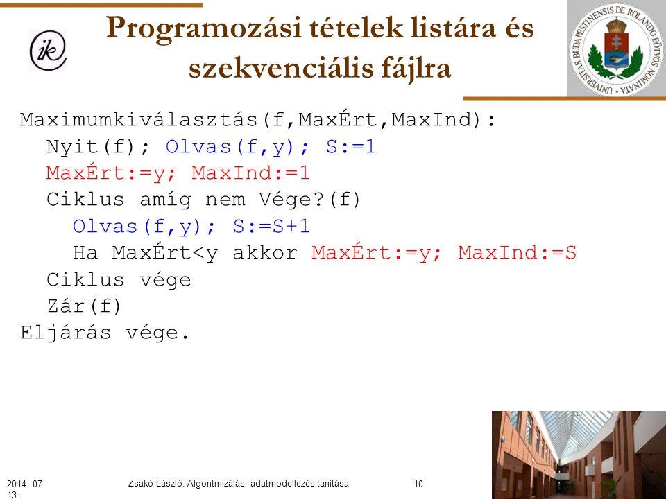Programozási tételek listára és szekvenciális fájlra Maximumkiválasztás(f,MaxÉrt,MaxInd): Nyit(f); Olvas(f,y); S:=1 MaxÉrt:=y; MaxInd:=1 Ciklus amíg nem Vége?(f) Olvas(f,y); S:=S+1 Ha MaxÉrt<y akkor MaxÉrt:=y; MaxInd:=S Ciklus vége Zár(f) Eljárás vége.